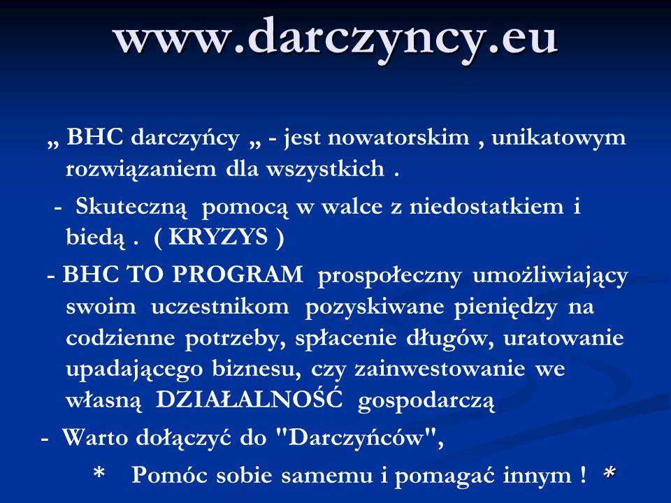 www.darczyncy.eu BHC darczyńcy - jest nowatorskim, unikatowym rozwiązaniem dla wszystkich. - Skuteczną pomocą w walce z niedostatkiem i biedą. ( KRYZY