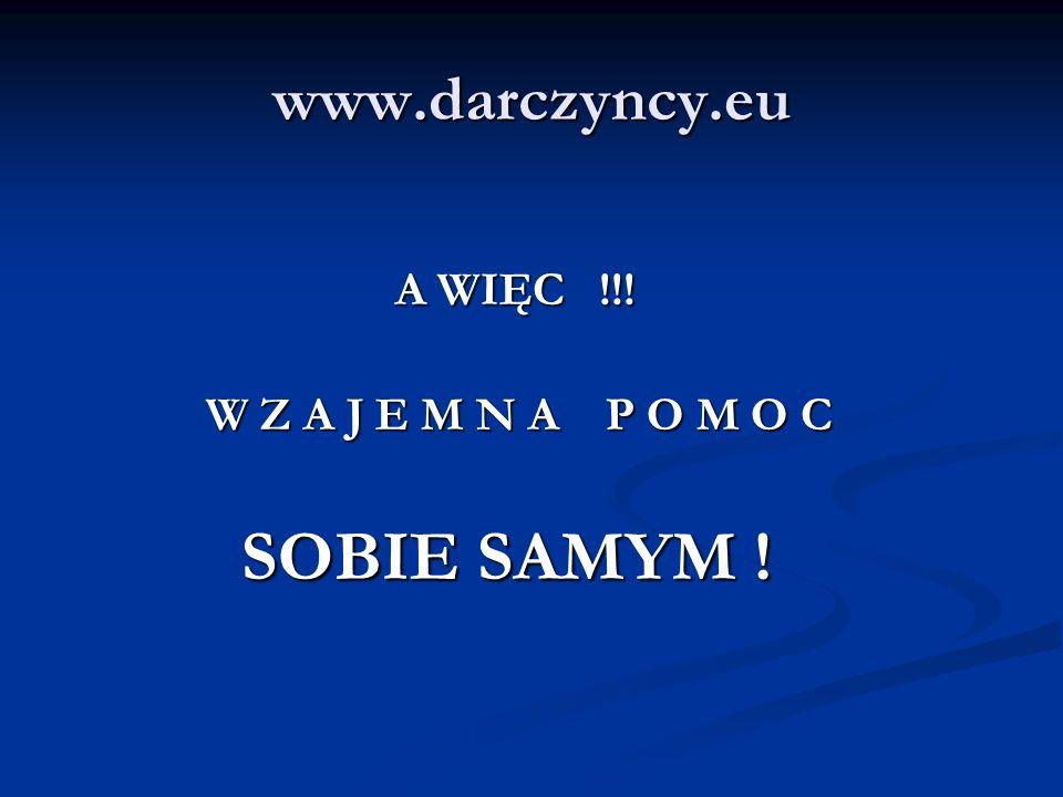 www.darczyncy.eu A WIĘC !!! A WIĘC !!! W Z A J E M N A P O M O C W Z A J E M N A P O M O C SOBIE SAMYM ! SOBIE SAMYM !