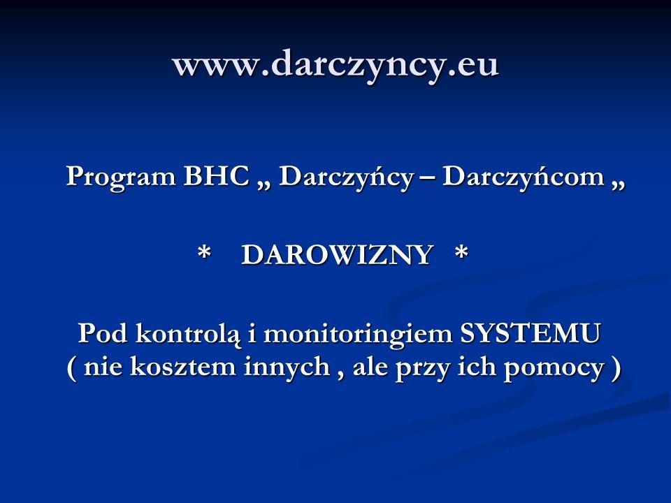 www.darczyncy.eu Program BHC Darczyńcy – Darczyńcom Program BHC Darczyńcy – Darczyńcom * DAROWIZNY * * DAROWIZNY * Pod kontrolą i monitoringiem SYSTEMU ( nie kosztem innych, ale przy ich pomocy ) Pod kontrolą i monitoringiem SYSTEMU ( nie kosztem innych, ale przy ich pomocy )