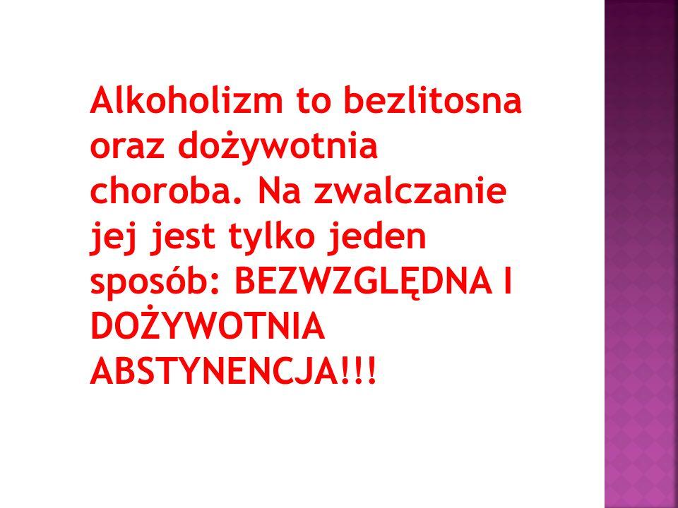 Alkoholizm to bezlitosna oraz dożywotnia choroba. Na zwalczanie jej jest tylko jeden sposób: BEZWZGLĘDNA I DOŻYWOTNIA ABSTYNENCJA!!!