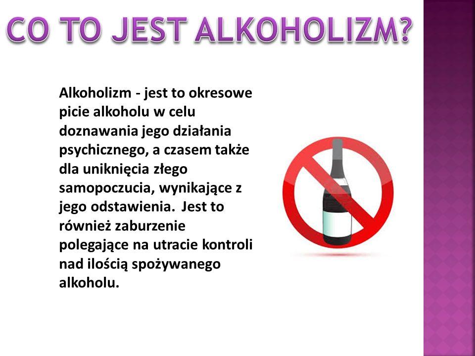 Alkoholizm - jest to okresowe picie alkoholu w celu doznawania jego działania psychicznego, a czasem także dla uniknięcia złego samopoczucia, wynikają