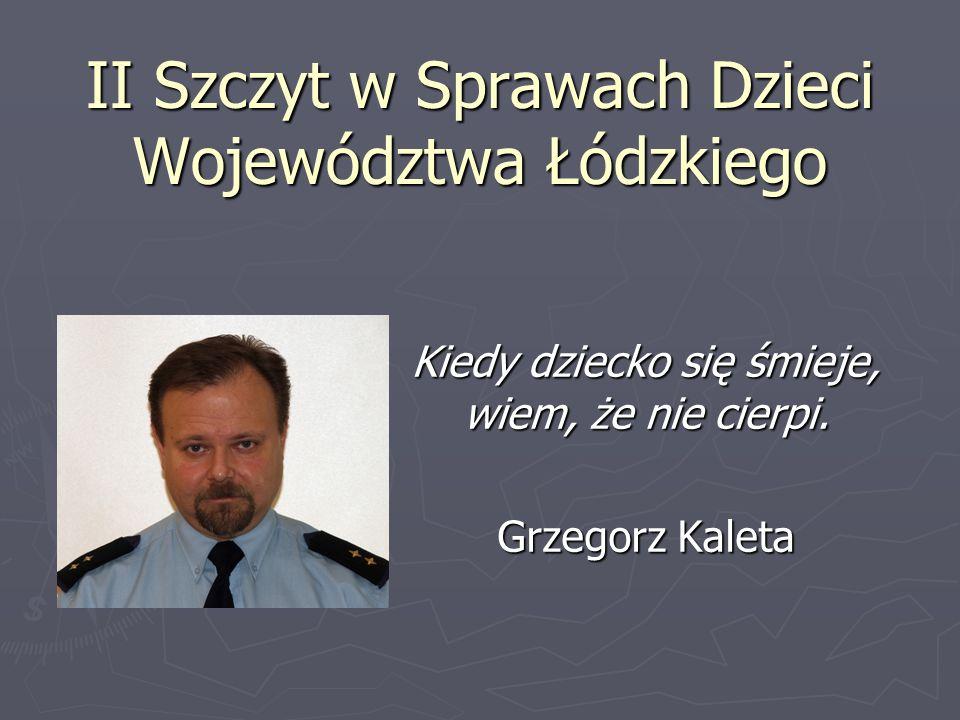 II Szczyt w Sprawach Dzieci Województwa Łódzkiego Kiedy dziecko się śmieje, wiem, że nie cierpi. Grzegorz Kaleta