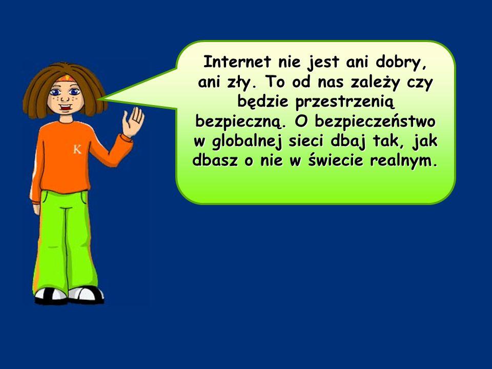 Internet nie jest ani dobry, ani zły. To od nas zależy czy będzie przestrzenią bezpieczną. O bezpieczeństwo w globalnej sieci dbaj tak, jak dbasz o ni