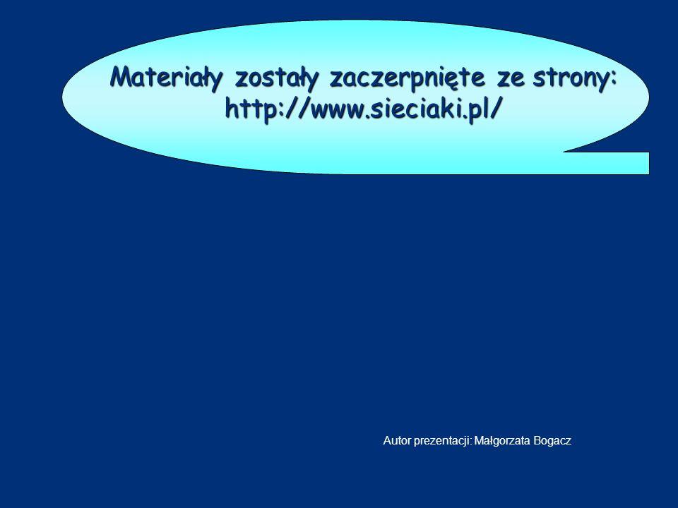 Materiały zostały zaczerpnięte ze strony: http://www.sieciaki.pl/ Autor prezentacji: Małgorzata Bogacz