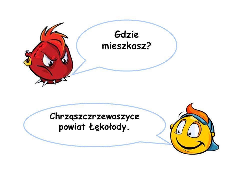 Gdzie mieszkasz? Chrząszczrzewoszyce powiat Łękołody.