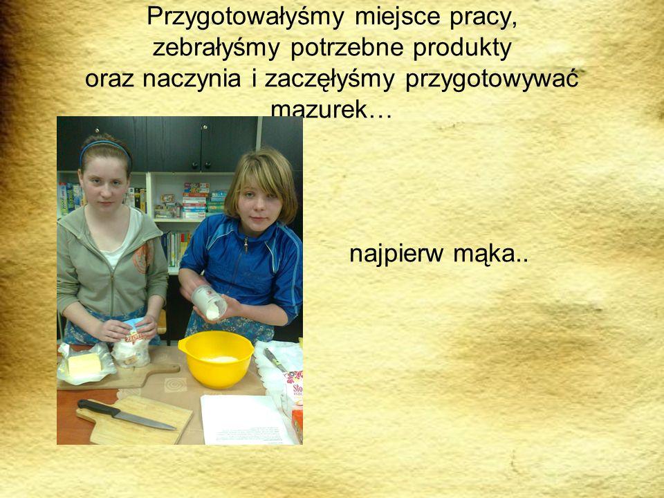Przygotowałyśmy miejsce pracy, zebrałyśmy potrzebne produkty oraz naczynia i zaczęłyśmy przygotowywać mazurek… najpierw mąka..