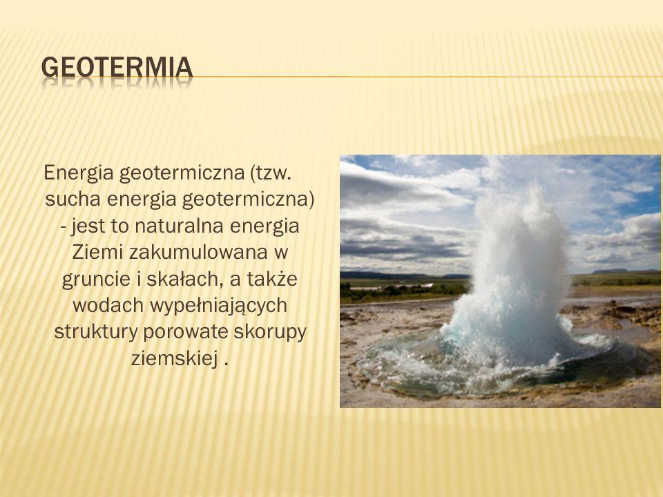 Energia geotermiczna (tzw. sucha energia geotermiczna) - jest to naturalna energia Ziemi zakumulowana w gruncie i skałach, a także wodach wypełniający