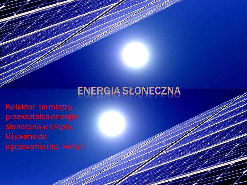 Kolektor termiczny przekształca energię słoneczną w ciepło. Używane do ogrzewania (np. wody )