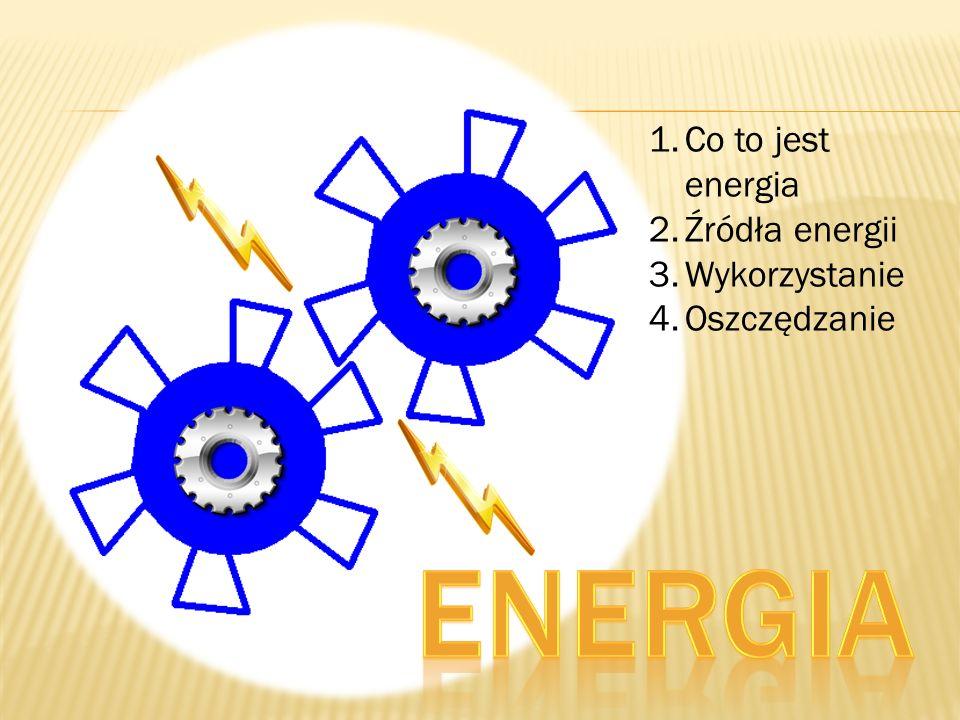 1.Co to jest energia 2.Źródła energii 3.Wykorzystanie 4.Oszczędzanie