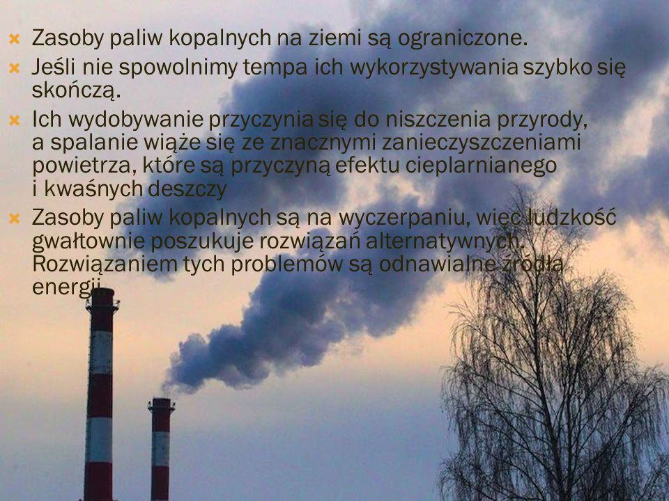 Zasoby paliw kopalnych na ziemi są ograniczone. Jeśli nie spowolnimy tempa ich wykorzystywania szybko się skończą. Ich wydobywanie przyczynia się do n
