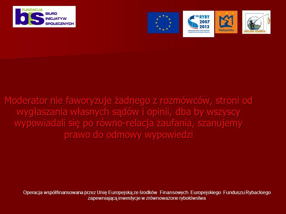 Moderator nie faworyzuje żadnego z rozmówców, stroni od wygłaszania własnych sądów i opinii, dba by wszyscy wypowiadali się po równo-relacja zaufania, szanujemy prawo do odmowy wypowiedzi Operacja współfinansowana przez Unię Europejską ze środków Finansowych Europejskiego Funduszu Rybackiego zapewniającą inwestycje w zrównoważone rybołówstwa
