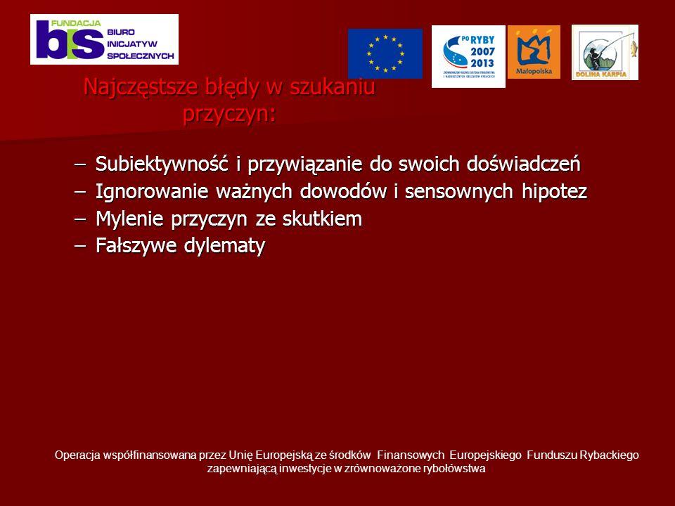 Najczęstsze błędy w szukaniu przyczyn: –Subiektywność i przywiązanie do swoich doświadczeń –Ignorowanie ważnych dowodów i sensownych hipotez –Mylenie przyczyn ze skutkiem –Fałszywe dylematy Operacja współfinansowana przez Unię Europejską ze środków Finansowych Europejskiego Funduszu Rybackiego zapewniającą inwestycje w zrównoważone rybołówstwa
