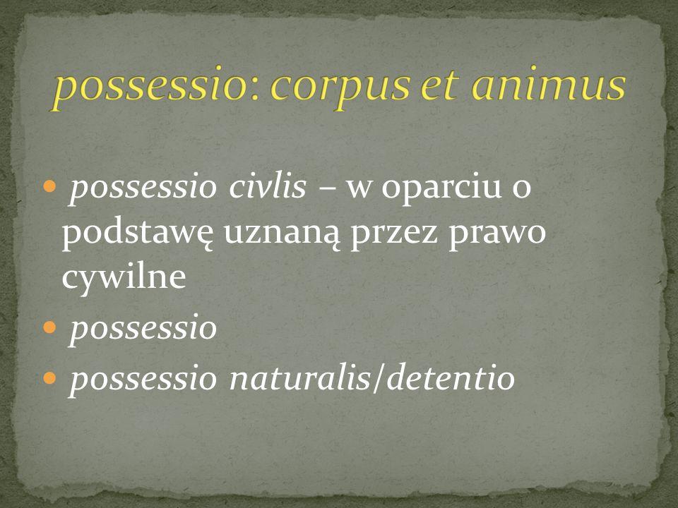 possessio civlis – w oparciu o podstawę uznaną przez prawo cywilne possessio possessio naturalis/detentio