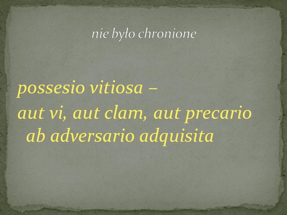 possesio vitiosa – aut vi, aut clam, aut precario ab adversario adquisita