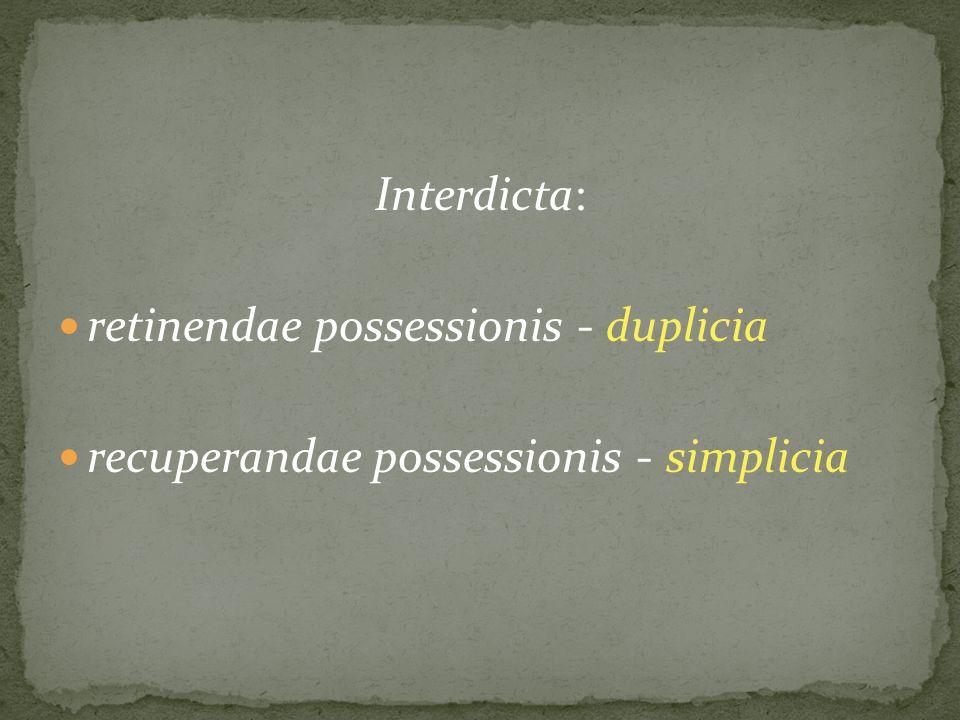 Interdicta: retinendae possessionis - duplicia recuperandae possessionis - simplicia