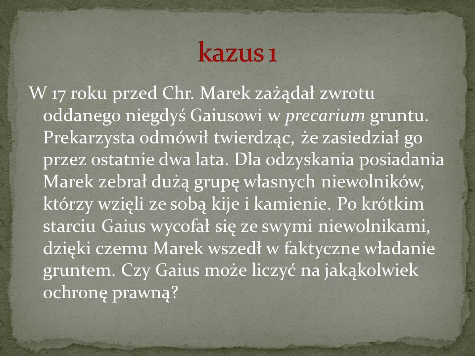 W 17 roku przed Chr. Marek zażądał zwrotu oddanego niegdyś Gaiusowi w precarium gruntu. Prekarzysta odmówił twierdząc, że zasiedział go przez ostatnie