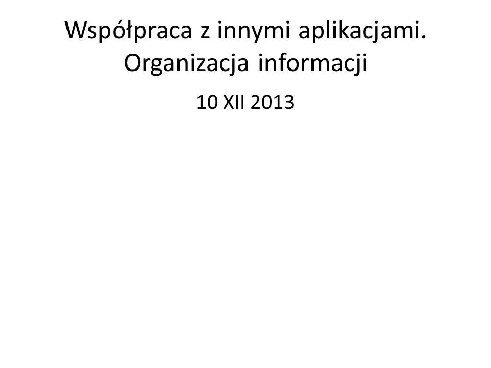 Współpraca z innymi aplikacjami. Organizacja informacji 10 XII 2013
