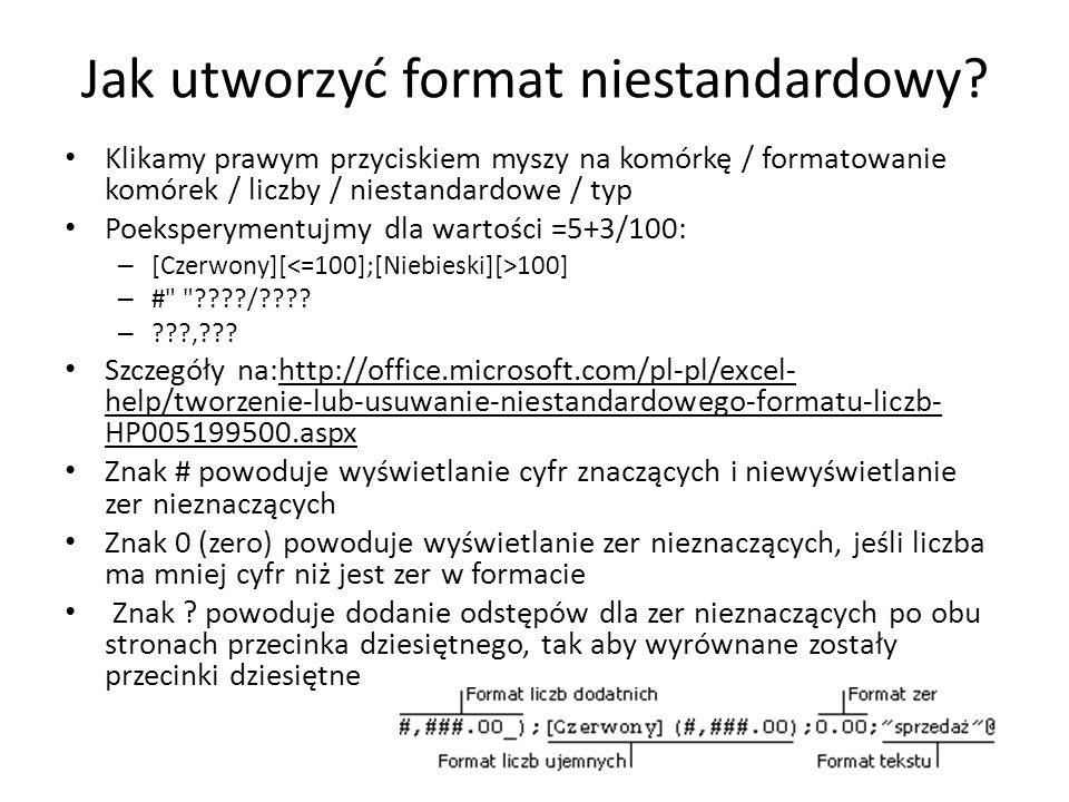 Jak utworzyć format niestandardowy? Klikamy prawym przyciskiem myszy na komórkę / formatowanie komórek / liczby / niestandardowe / typ Poeksperymentuj