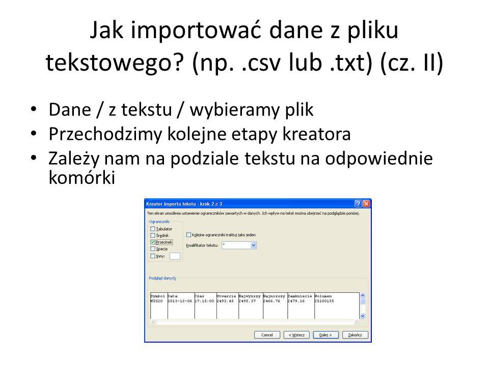 Jak importować dane z pliku tekstowego? (np..csv lub.txt) (cz. II) Dane / z tekstu / wybieramy plik Przechodzimy kolejne etapy kreatora Zależy nam na