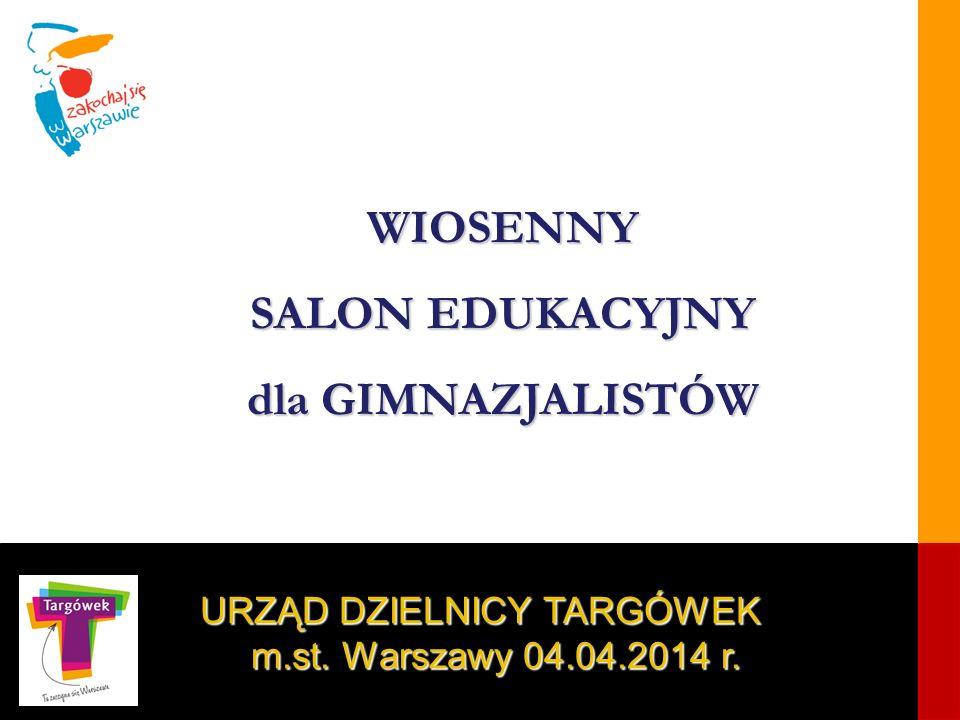 1 URZĄD DZIELNICY TARGÓWEK m.st. Warszawy 04.04.2014 r. WIOSENNY SALON EDUKACYJNY dla GIMNAZJALISTÓW