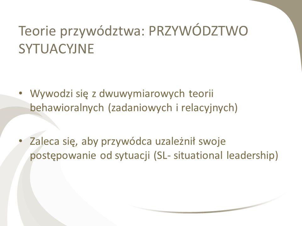 Teorie przywództwa: PRZYWÓDZTWO SYTUACYJNE Wywodzi się z dwuwymiarowych teorii behawioralnych (zadaniowych i relacyjnych) Zaleca się, aby przywódca uz