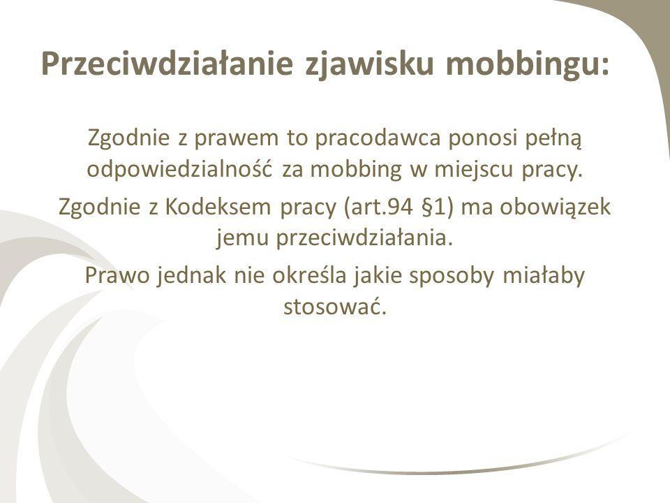 Przeciwdziałanie zjawisku mobbingu: Zgodnie z prawem to pracodawca ponosi pełną odpowiedzialność za mobbing w miejscu pracy. Zgodnie z Kodeksem pracy