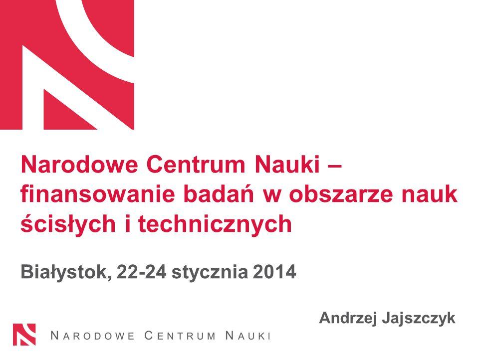 Narodowe Centrum Nauki – finansowanie badań w obszarze nauk ścisłych i technicznych Białystok, 22-24 stycznia 2014 Andrzej Jajszczyk