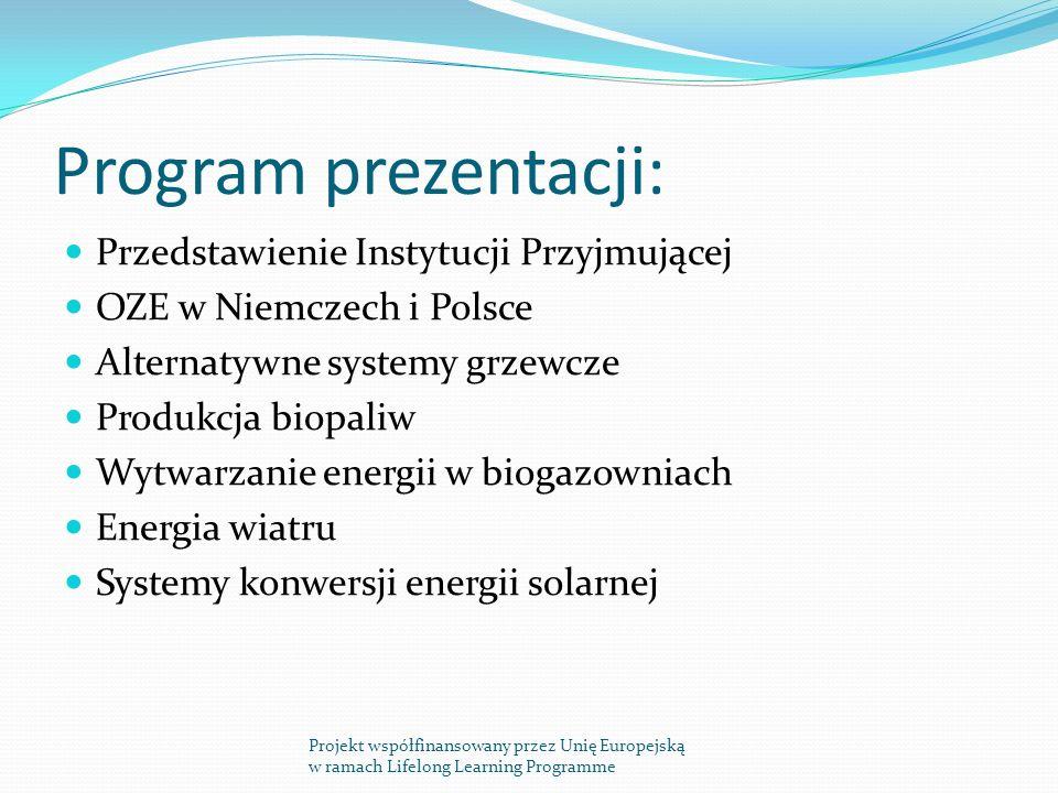 Program prezentacji: Przedstawienie Instytucji Przyjmującej OZE w Niemczech i Polsce Alternatywne systemy grzewcze Produkcja biopaliw Wytwarzanie energii w biogazowniach Energia wiatru Systemy konwersji energii solarnej Projekt współfinansowany przez Unię Europejską w ramach Lifelong Learning Programme