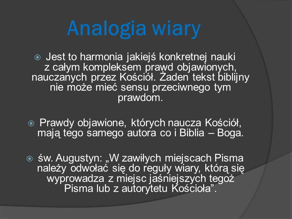 Analogia wiary Jest to harmonia jakiejś konkretnej nauki z całym kompleksem prawd objawionych, nauczanych przez Kościół. Żaden tekst biblijny nie może