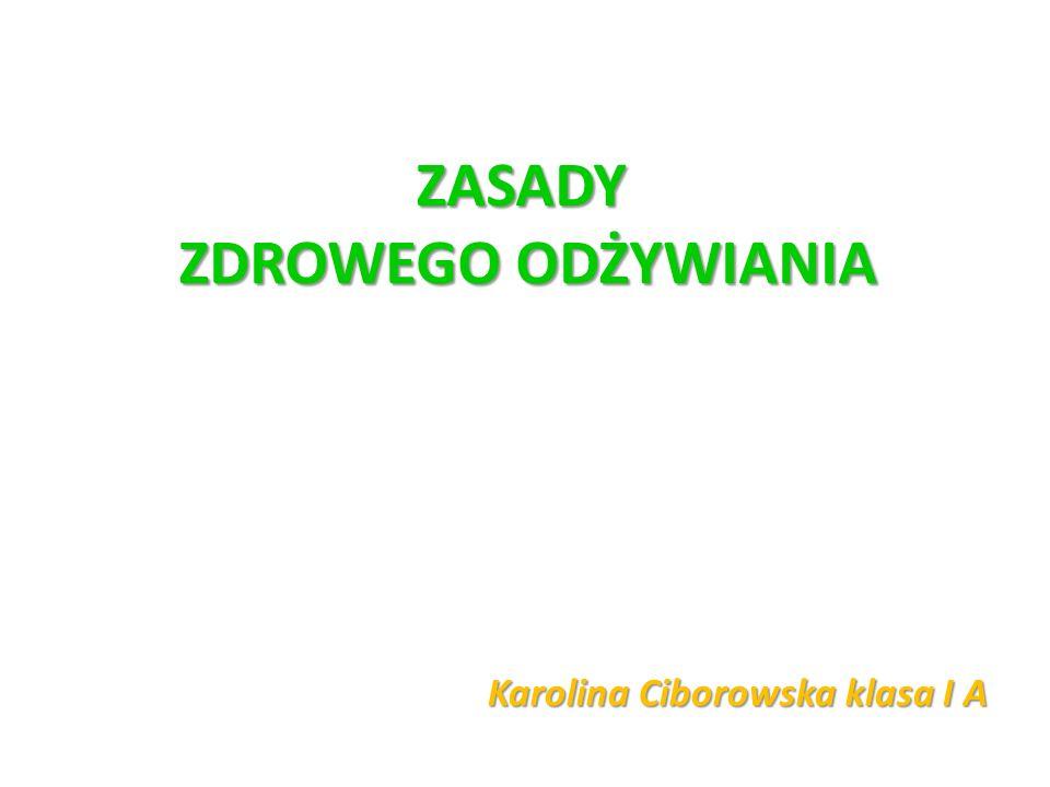 ZASADY ZDROWEGO ODŻYWIANIA Karolina Ciborowska klasa I A