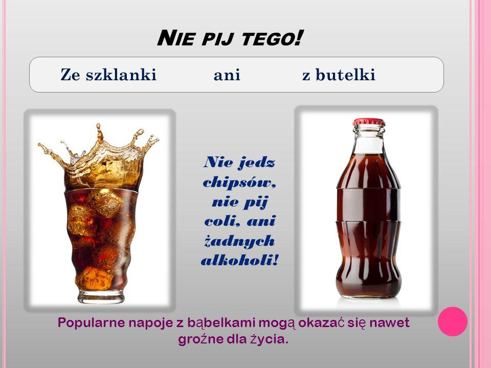 N IE PIJ TEGO ! Ze szklanki ani z butelki Nie jedz chipsów, nie pij coli, ani ż adnych alkoholi! Popularne napoje z b ą belkami mog ą okaza ć si ę naw