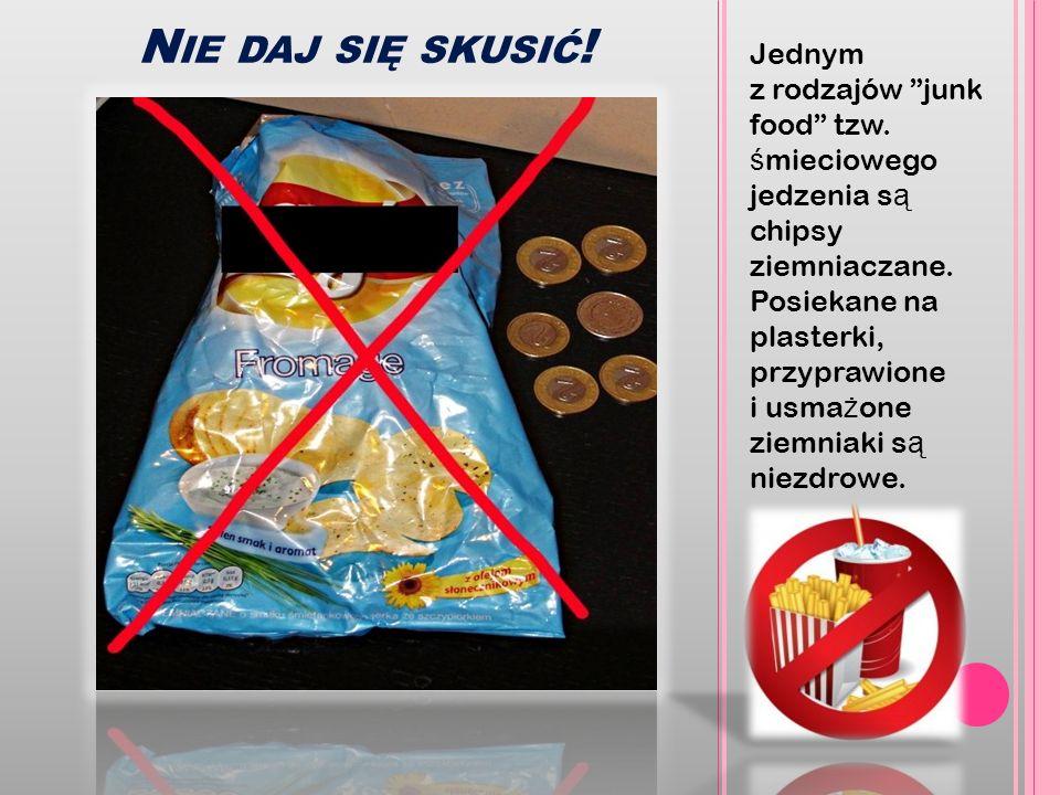 N IE DAJ SIĘ SKUSIĆ ! Jednym z rodzajów junk food tzw. ś mieciowego jedzenia s ą chipsy ziemniaczane. Posiekane na plasterki, przyprawione i usma ż on