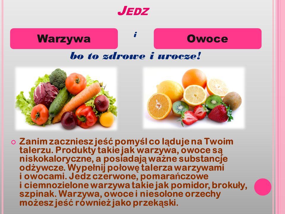 J EDZ Zanim zaczniesz je ść pomy ś l co l ą duje na Twoim talerzu. Produkty takie jak warzywa, owoce s ą niskokaloryczne, a posiadaj ą wa ż ne substan
