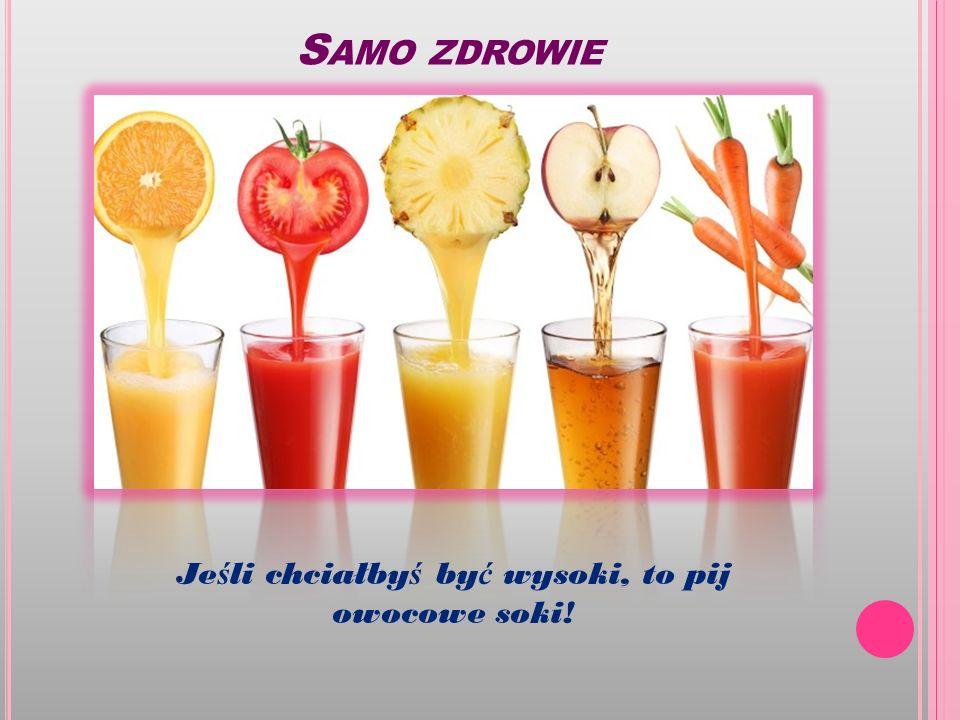 S AMO ZDROWIE Je ś li chciałby ś by ć wysoki, to pij owocowe soki!