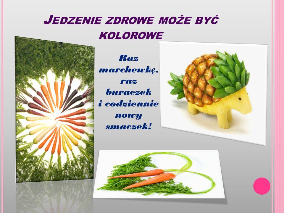 J EDZENIE ZDROWE MOŻE BYĆ KOLOROWE Raz marchewk ę, raz buraczek i codziennie nowy smaczek!