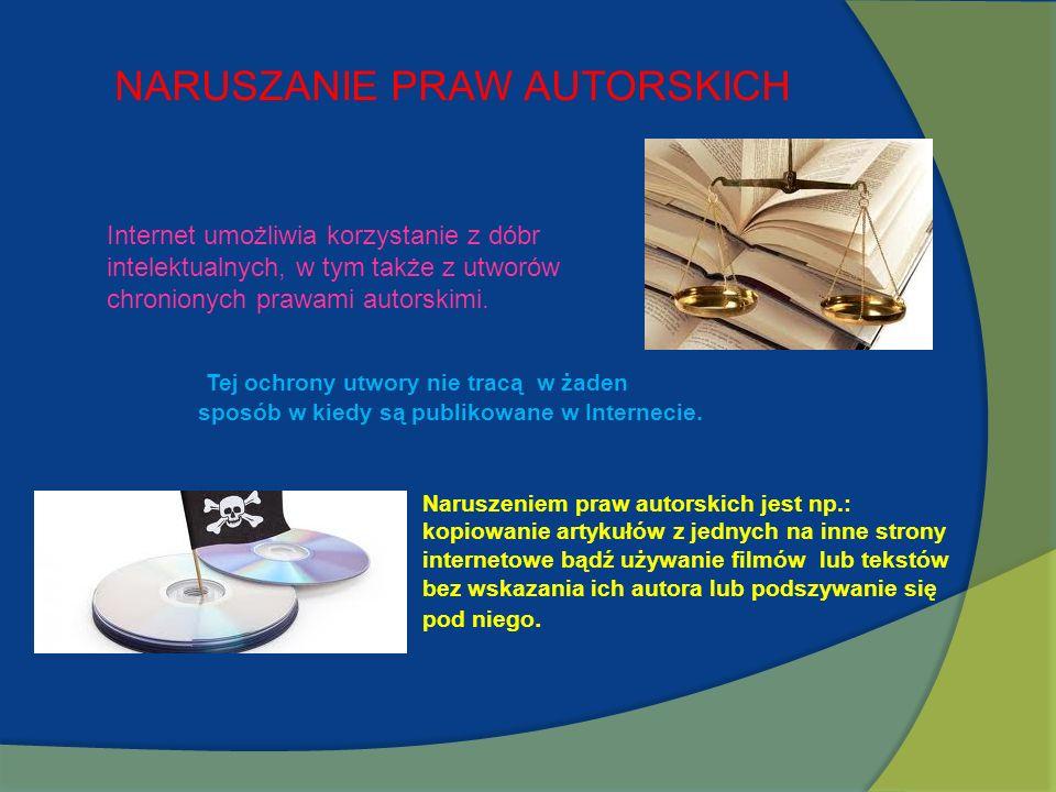 NARUSZANIE PRAW AUTORSKICH Internet umożliwia korzystanie z dóbr intelektualnych, w tym także z utworów chronionych prawami autorskimi. Tej ochrony ut