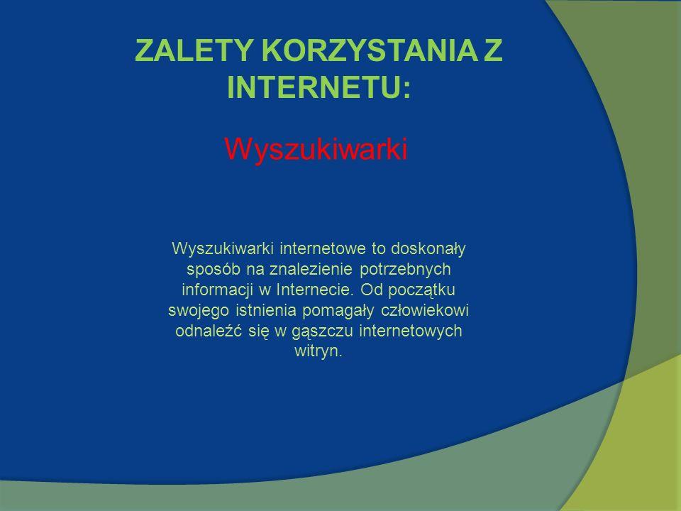 ZALETY KORZYSTANIA Z INTERNETU: Wyszukiwarki Wyszukiwarki internetowe to doskonały sposób na znalezienie potrzebnych informacji w Internecie. Od począ