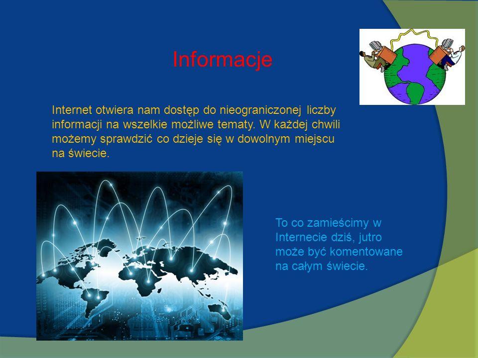 Informacje Internet otwiera nam dostęp do nieograniczonej liczby informacji na wszelkie możliwe tematy. W każdej chwili możemy sprawdzić co dzieje się