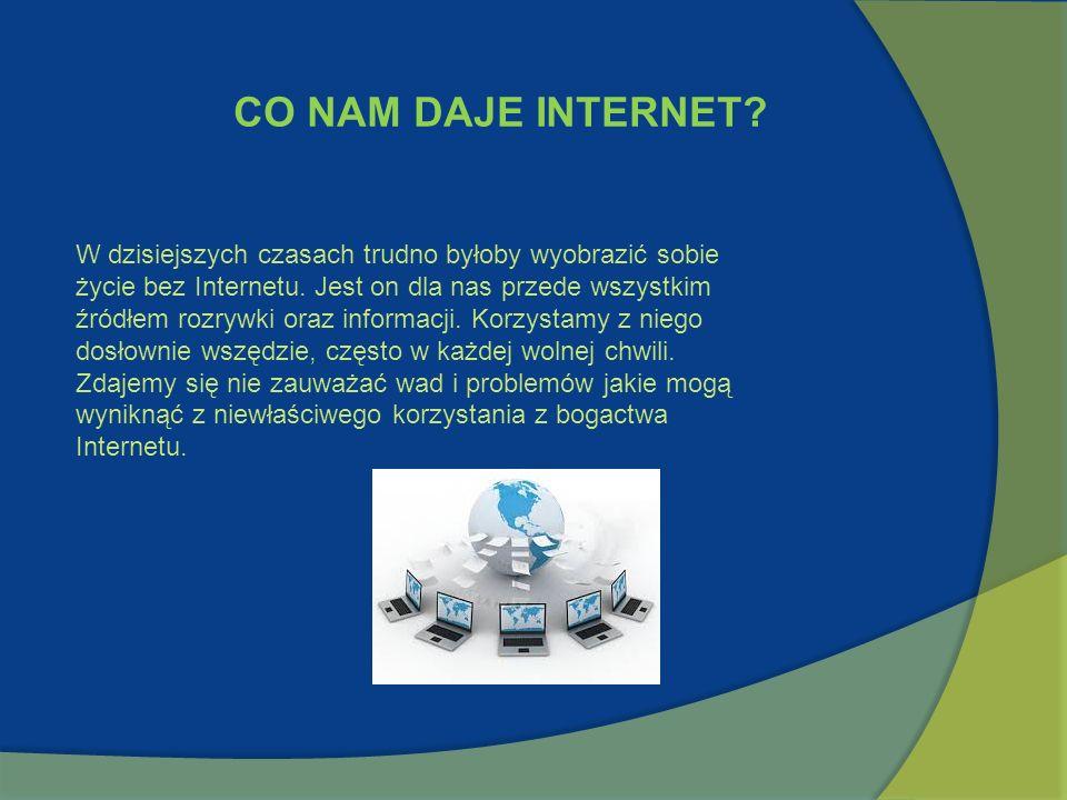 CO NAM DAJE INTERNET? W dzisiejszych czasach trudno byłoby wyobrazić sobie życie bez Internetu. Jest on dla nas przede wszystkim źródłem rozrywki oraz