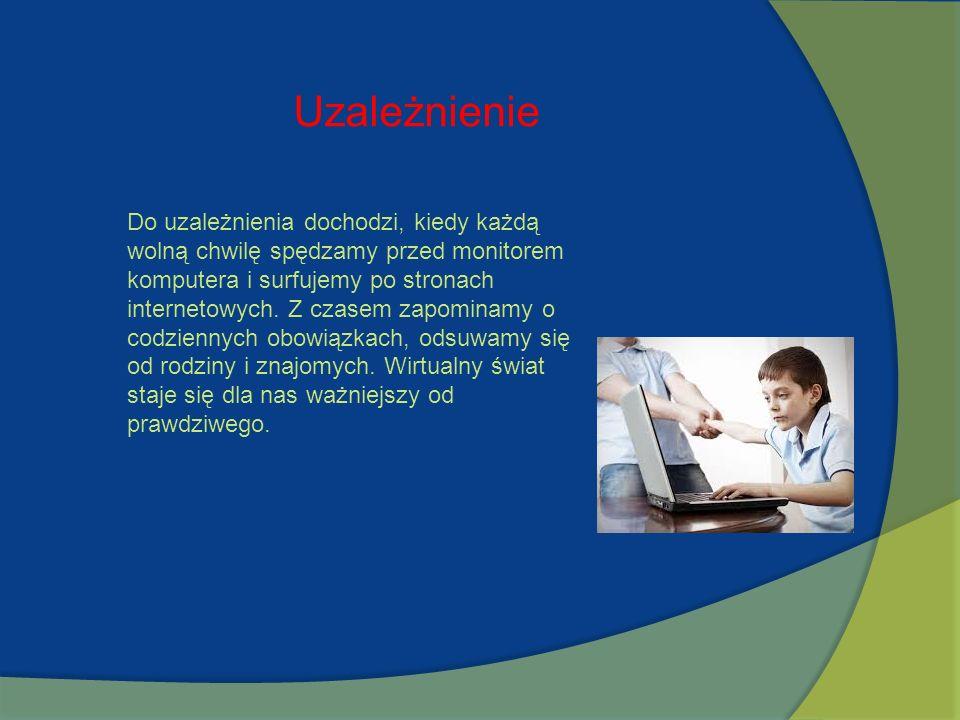 Uzależnienie Do uzależnienia dochodzi, kiedy każdą wolną chwilę spędzamy przed monitorem komputera i surfujemy po stronach internetowych. Z czasem zap