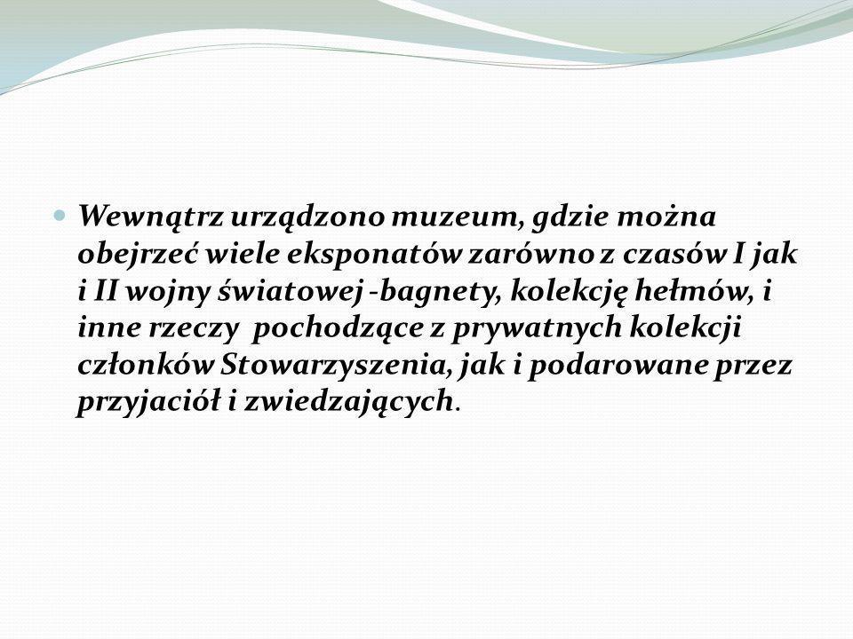 Wewnątrz urządzono muzeum, gdzie można obejrzeć wiele eksponatów zarówno z czasów I jak i II wojny światowej -bagnety, kolekcję hełmów, i inne rzeczy pochodzące z prywatnych kolekcji członków Stowarzyszenia, jak i podarowane przez przyjaciół i zwiedzających.