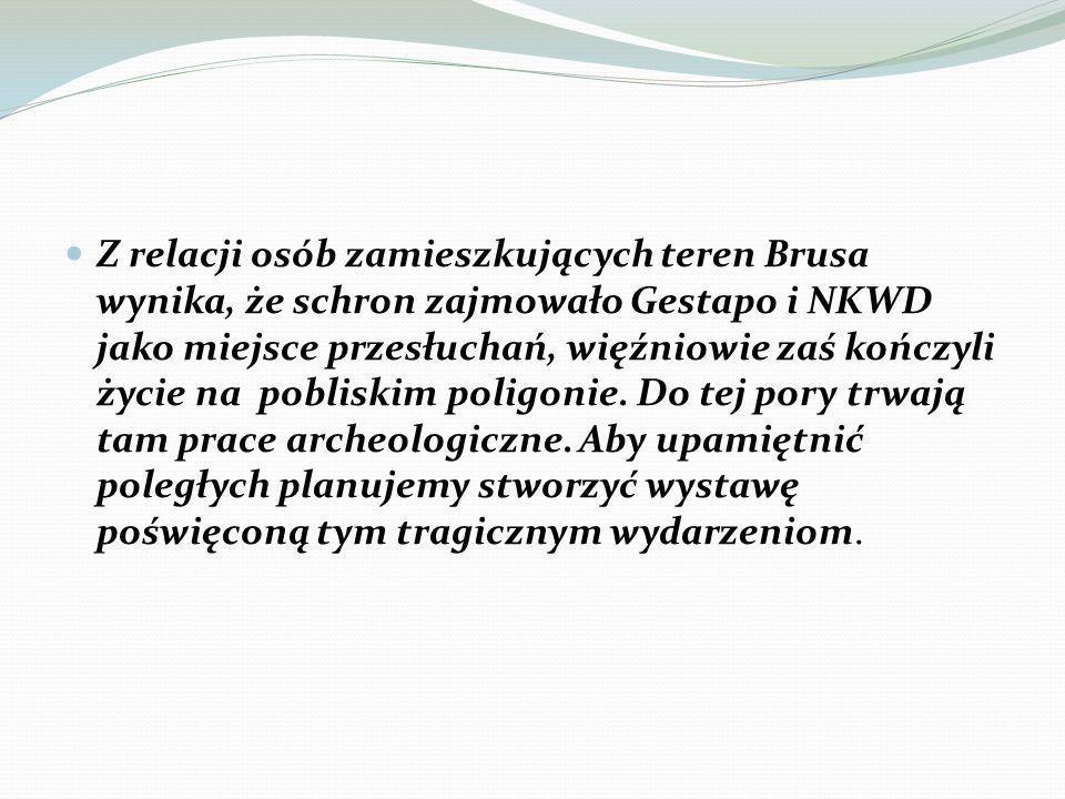 Z relacji osób zamieszkujących teren Brusa wynika, że schron zajmowało Gestapo i NKWD jako miejsce przesłuchań, więźniowie zaś kończyli życie na pobliskim poligonie.