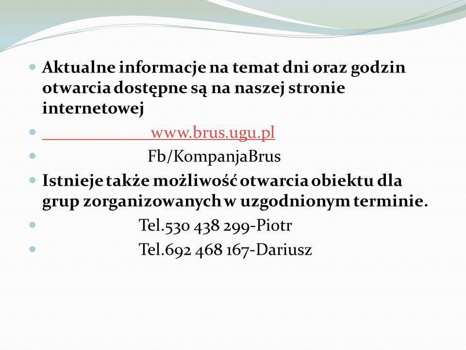 Aktualne informacje na temat dni oraz godzin otwarcia dostępne są na naszej stronie internetowej www.brus.ugu.pl www.brus.ugu.pl Fb/KompanjaBrus Istnieje także możliwość otwarcia obiektu dla grup zorganizowanych w uzgodnionym terminie.