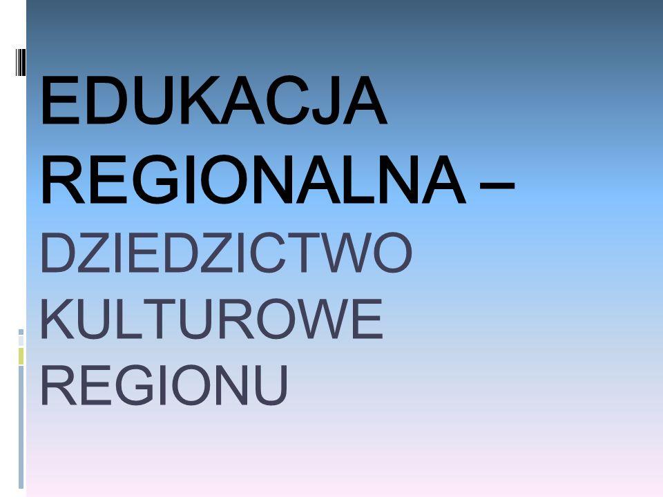 EDUKACJA REGIONALNA – DZIEDZICTWO KULTUROWE REGIONU