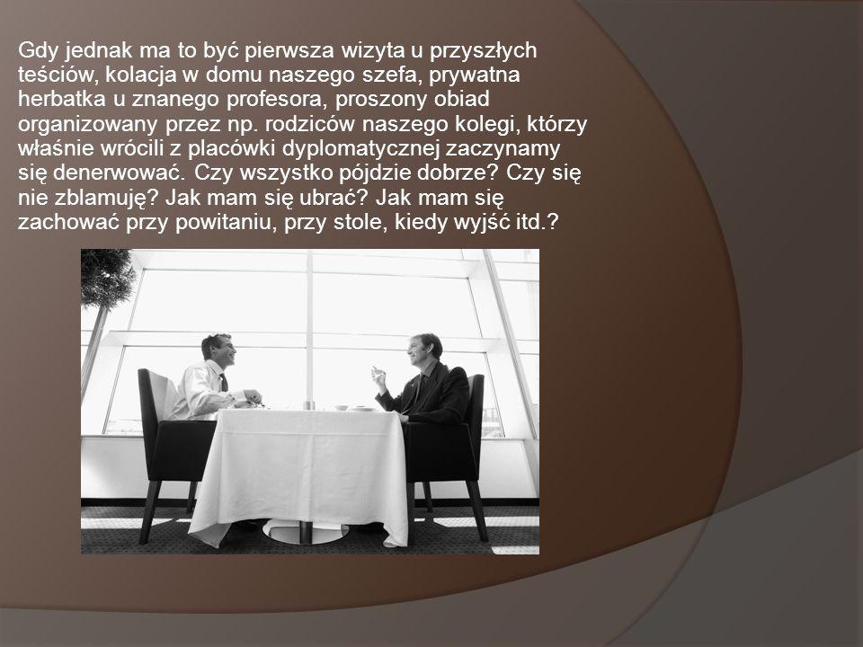 Gdy jednak ma to być pierwsza wizyta u przyszłych teściów, kolacja w domu naszego szefa, prywatna herbatka u znanego profesora, proszony obiad organiz