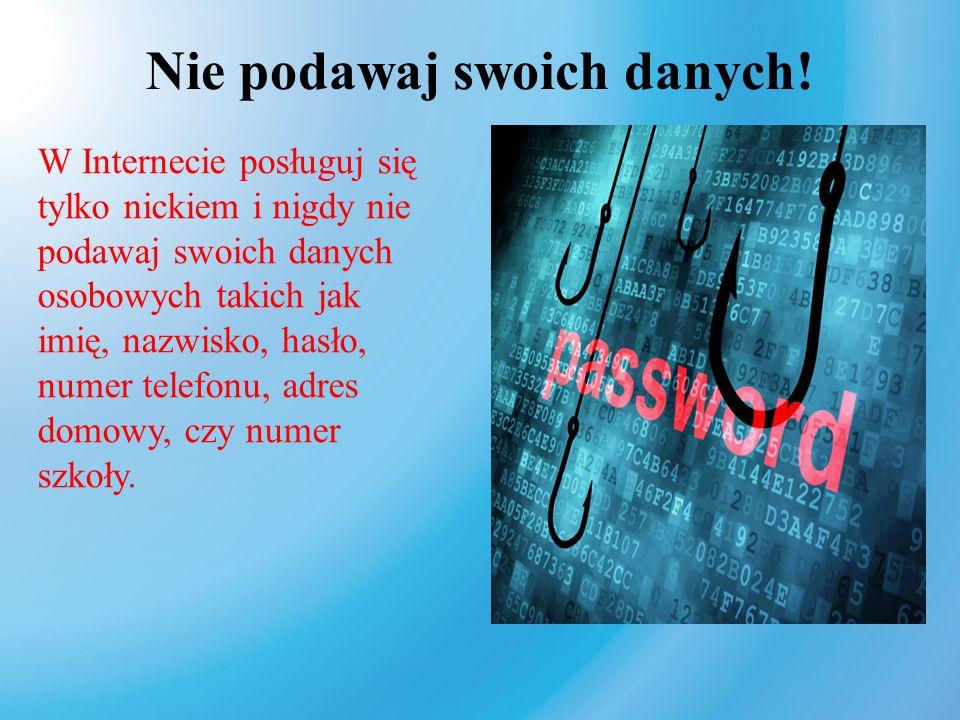 Nie podawaj swoich danych! W Internecie posługuj się tylko nickiem i nigdy nie podawaj swoich danych osobowych takich jak imię, nazwisko, hasło, numer