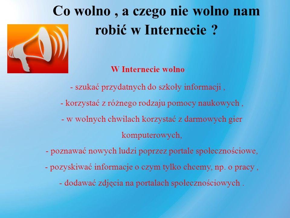 Co wolno, a czego nie wolno nam robić w Internecie ? W Internecie wolno - szukać przydatnych do szkoły informacji, - korzystać z różnego rodzaju pomoc