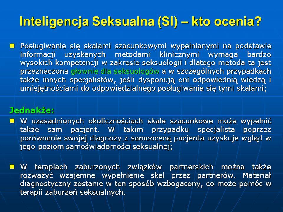 Inteligencja Seksualna (SI) INSTRUKCJA: zasady oceny klinicznej Szacunkowej oceny poziomu występowania u pacjenta poszczególnych wskaźników SI dokonuje się na podstawie danych uzyskanych metodami klinicznymi (wywiadu z pacjentem, wywiadu z partnerem / partnerką seksualną, obserwacji, itp.).