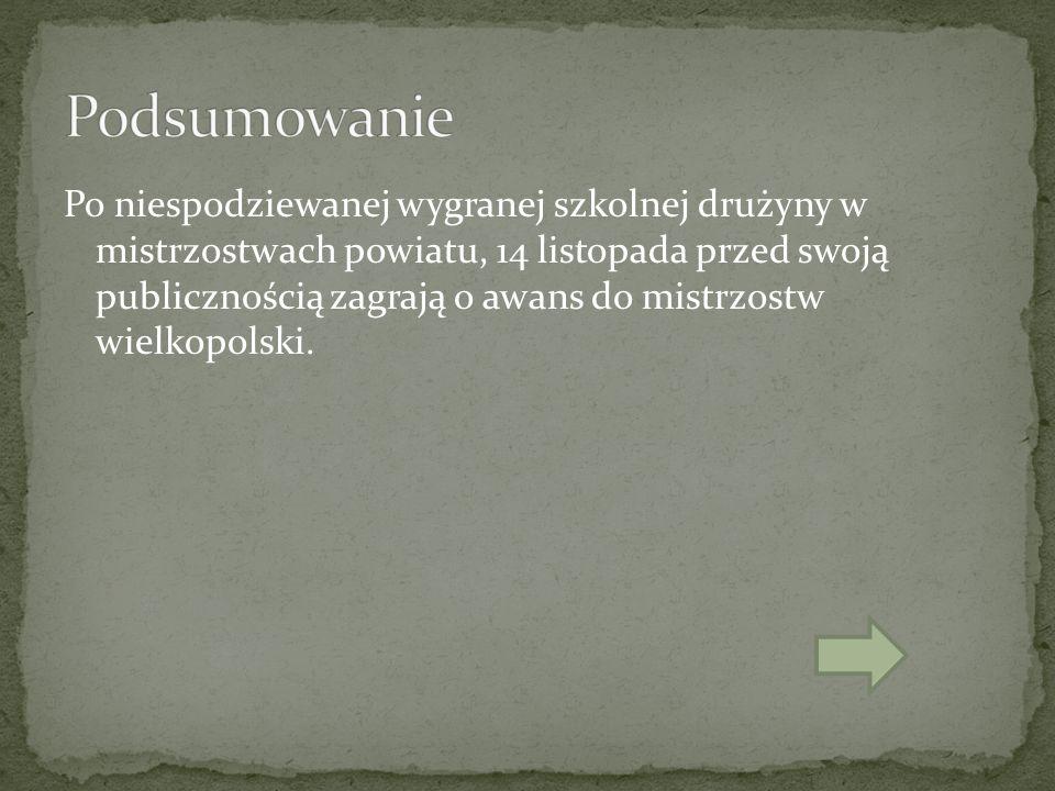 Po niespodziewanej wygranej szkolnej drużyny w mistrzostwach powiatu, 14 listopada przed swoją publicznością zagrają o awans do mistrzostw wielkopolski.