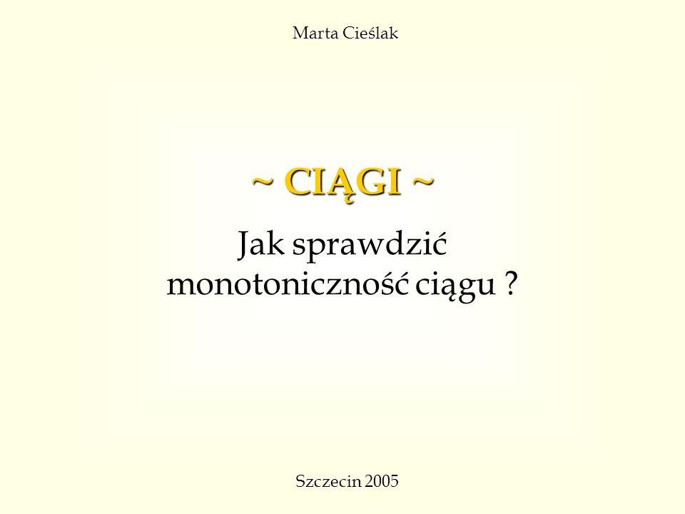 Marta Cieślak Szczecin 2005 ~ CIĄGI ~ Jak sprawdzić monotoniczność ciągu ?